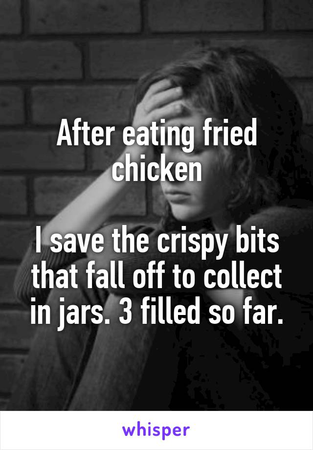 After eating fried chicken  I save the crispy bits that fall off to collect in jars. 3 filled so far.