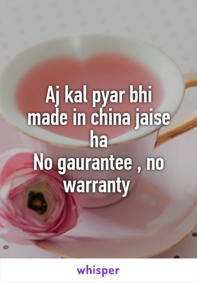 Aj kal pyar bhi made in china jaise ha No gaurantee , no warranty