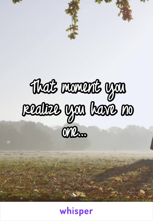 That moment you realize you have no one...