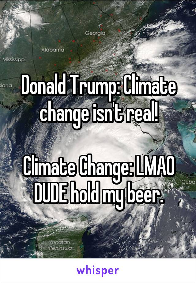 Donald Trump: Climate change isn't real!  Climate Change: LMAO DUDE hold my beer.