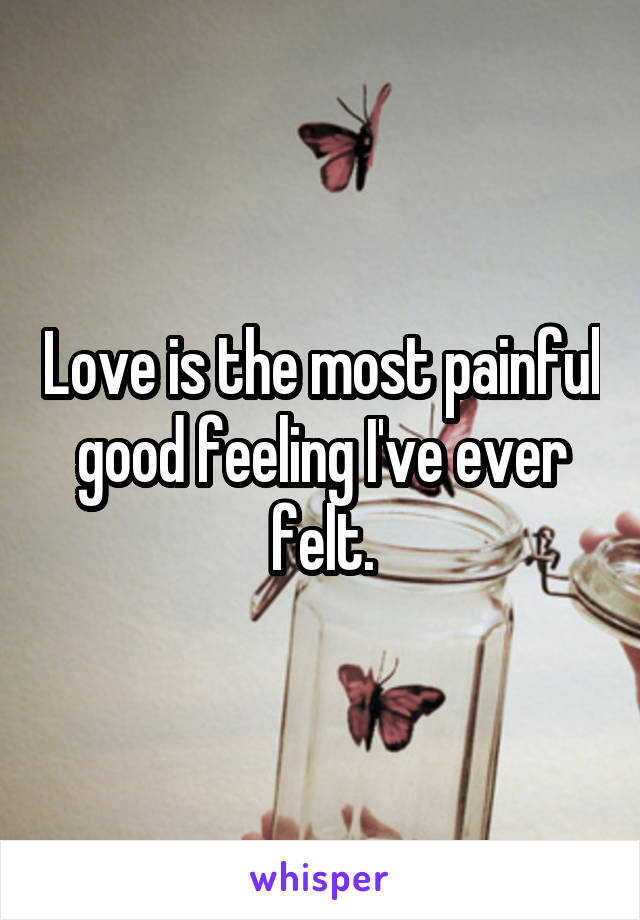 Love is the most painful good feeling I've ever felt.