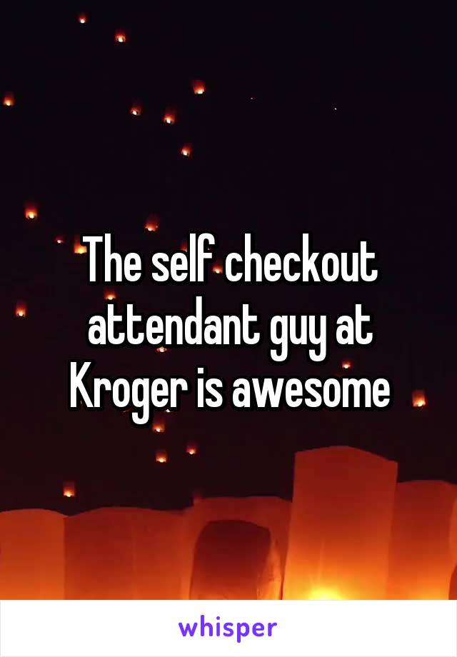 The self checkout attendant guy at Kroger is awesome