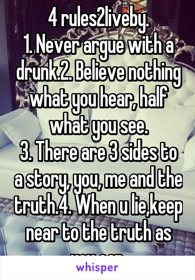 4 rules2liveby. 1. Never argue with a drunk.2. Believe nothing what you hear, half what you see. 3. There are 3 sides to a story, you, me and the truth.4. When u lie,keep near to the truth as you can.