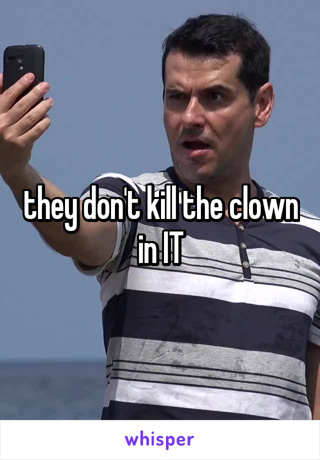 they don't kill the clown in IT