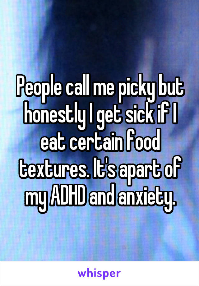 People call me picky but honestly I get sick if I eat certain food textures. It's apart of my ADHD and anxiety.