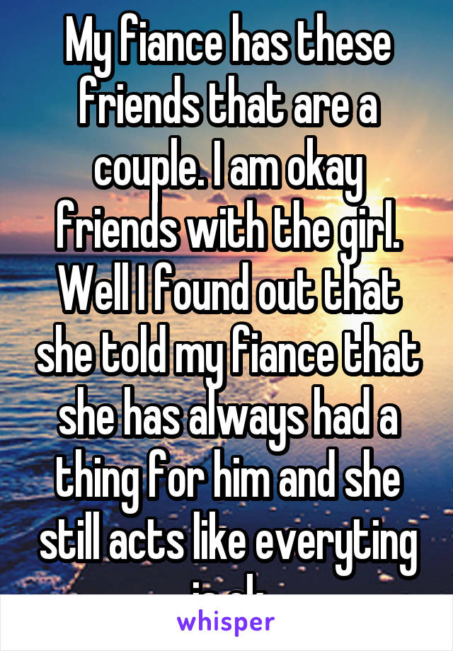 My fiance has these friends that are a couple. I am okay friends with the girl. Well I found out that she told my fiance that she has always had a thing for him and she still acts like everyting is ok