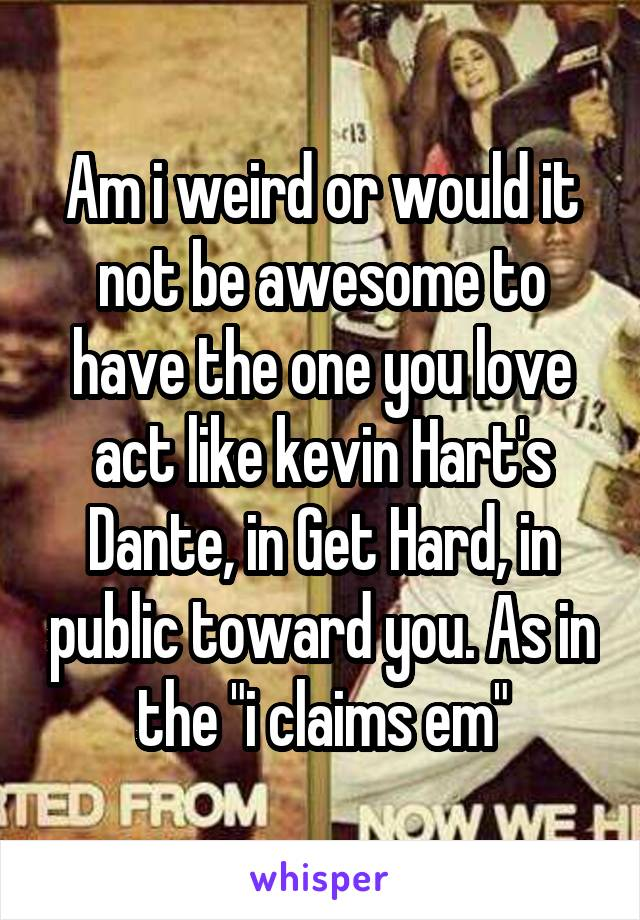 """Am i weird or would it not be awesome to have the one you love act like kevin Hart's Dante, in Get Hard, in public toward you. As in the """"i claims em"""""""