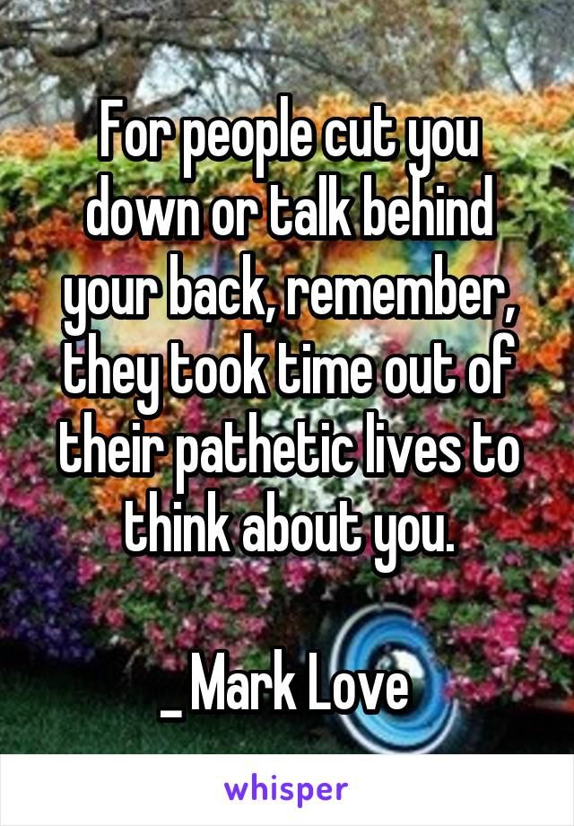 For people cut you down or talk behind your back, remember, they took time out of their pathetic lives to think about you.  _ Mark Love