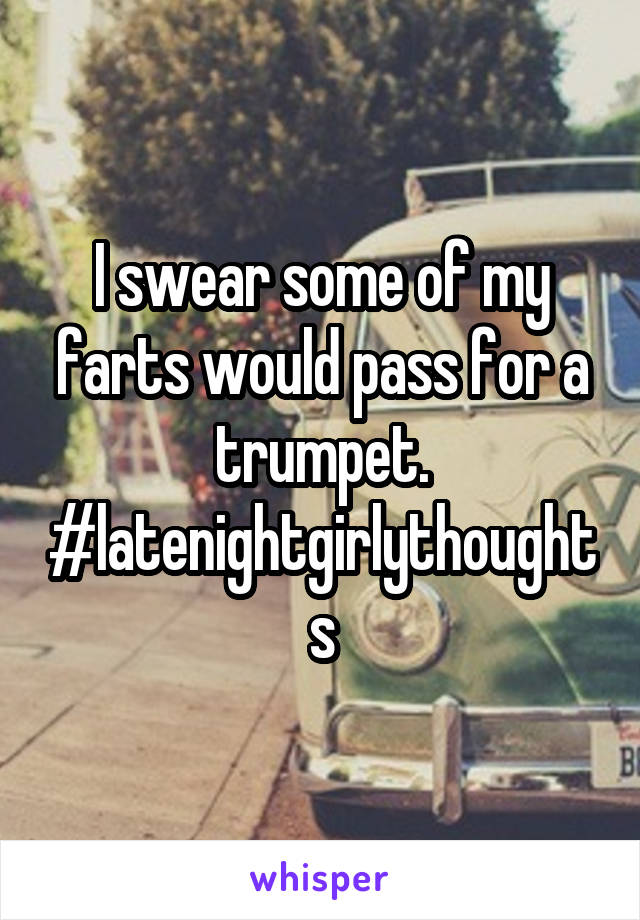 I swear some of my farts would pass for a trumpet. #latenightgirlythoughts
