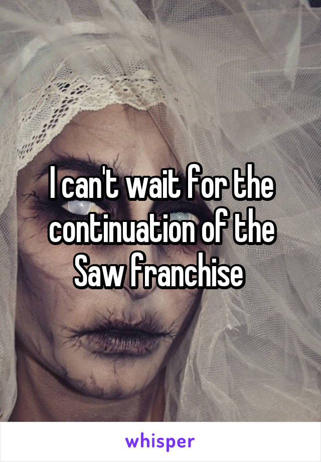 I can't wait for the continuation of the Saw franchise