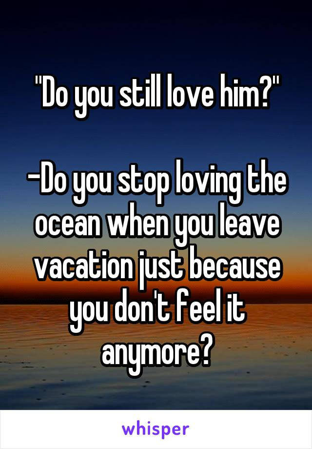 """Do you still love him?""  -Do you stop loving the ocean when you leave vacation just because you don't feel it anymore?"