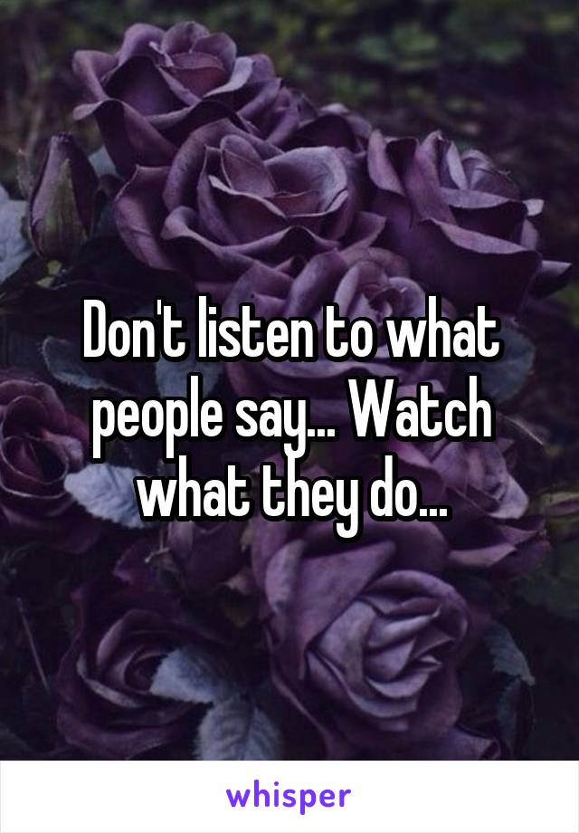 Don't listen to what people say... Watch what they do...