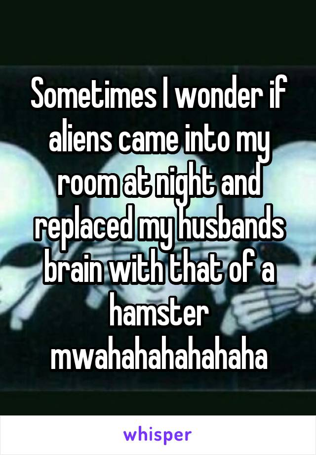 Sometimes I wonder if aliens came into my room at night and replaced my husbands brain with that of a hamster mwahahahahahaha