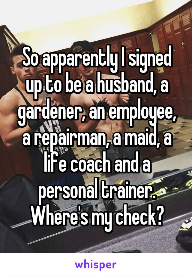 So apparently I signed up to be a husband, a gardener, an employee, a repairman, a maid, a life coach and a personal trainer. Where's my check?