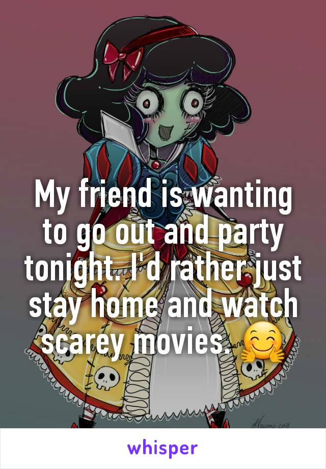 My friend is wanting to go out and party tonight. I'd rather just stay home and watch scarey movies. 🤗