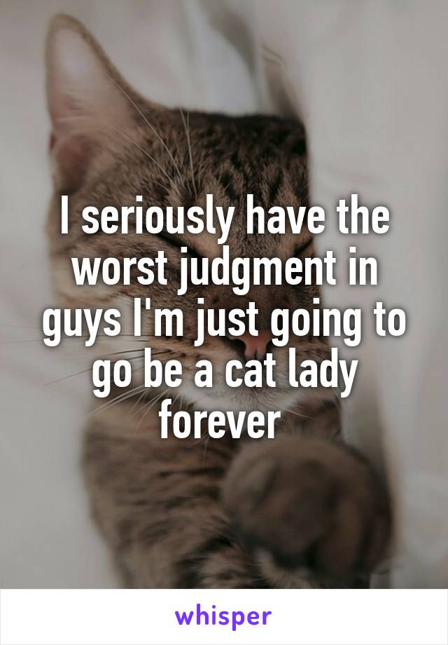 I seriously have the worst judgment in guys I'm just going to go be a cat lady forever