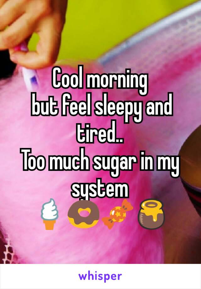 Cool morning  but feel sleepy and tired.. Too much sugar in my system 🍦🍩🍬🍯