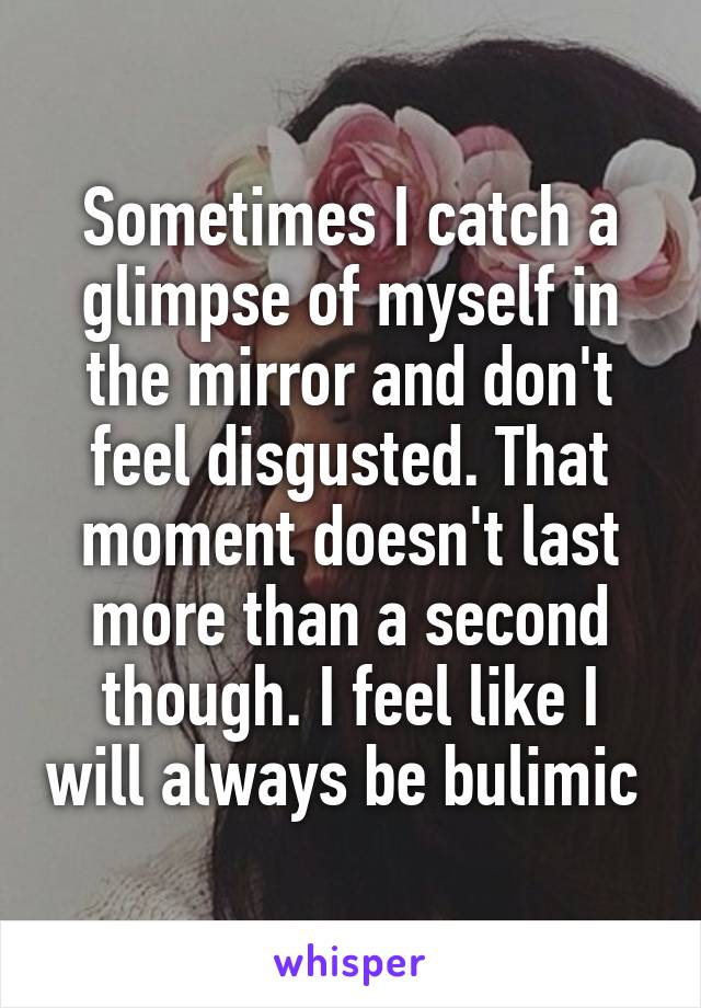 Sometimes I catch a glimpse of myself in the mirror and don't feel disgusted. That moment doesn't last more than a second though. I feel like I will always be bulimic
