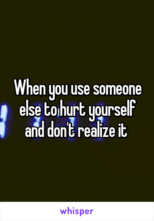 When you use someone else to hurt yourself and don't realize it