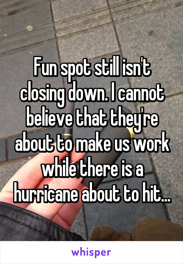 Fun spot still isn't closing down. I cannot believe that they're about to make us work while there is a hurricane about to hit...