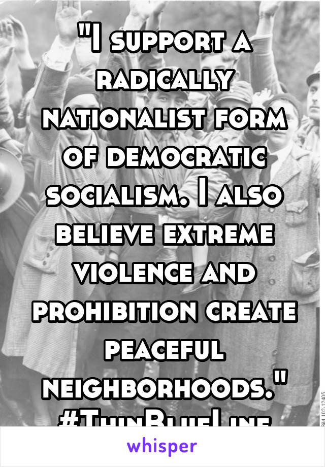 """""""I support a radically nationalist form of democratic socialism. I also believe extreme violence and prohibition create peaceful neighborhoods."""" #ThinBlueLine"""