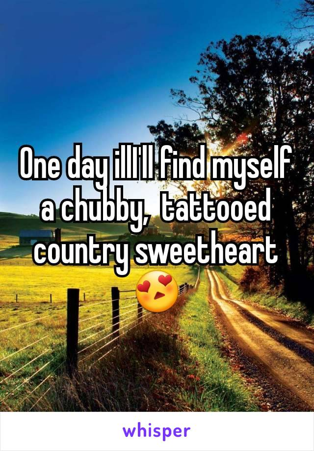 One day illI'll find myself a chubby,  tattooed country sweetheart 😍
