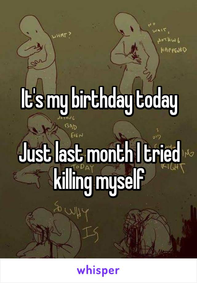 It's my birthday today  Just last month I tried killing myself