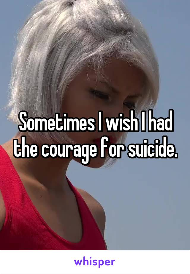 Sometimes I wish I had the courage for suicide.