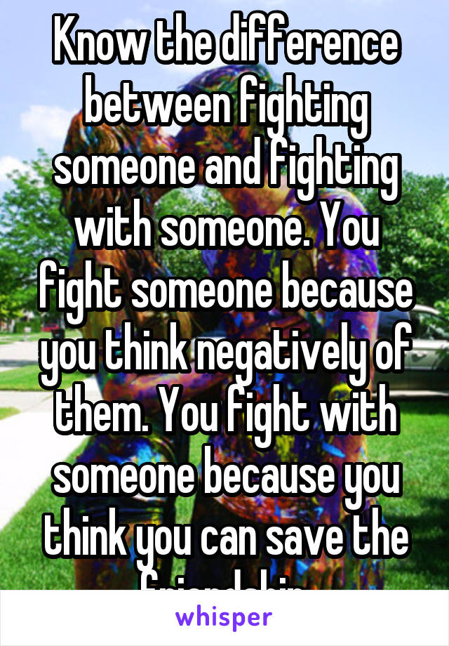 Know the difference between fighting someone and fighting with someone. You fight someone because you think negatively of them. You fight with someone because you think you can save the friendship.