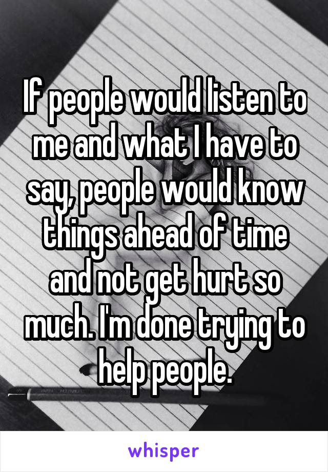 If people would listen to me and what I have to say, people would know things ahead of time and not get hurt so much. I'm done trying to help people.