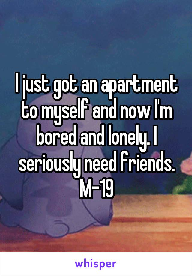 I just got an apartment to myself and now I'm bored and lonely. I seriously need friends. M-19