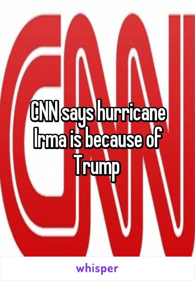 CNN says hurricane Irma is because of Trump