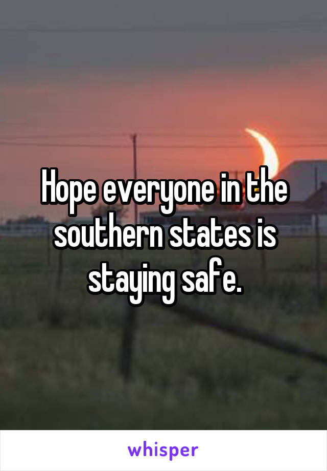 Hope everyone in the southern states is staying safe.