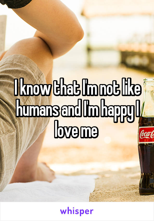 I know that I'm not like humans and I'm happy I love me