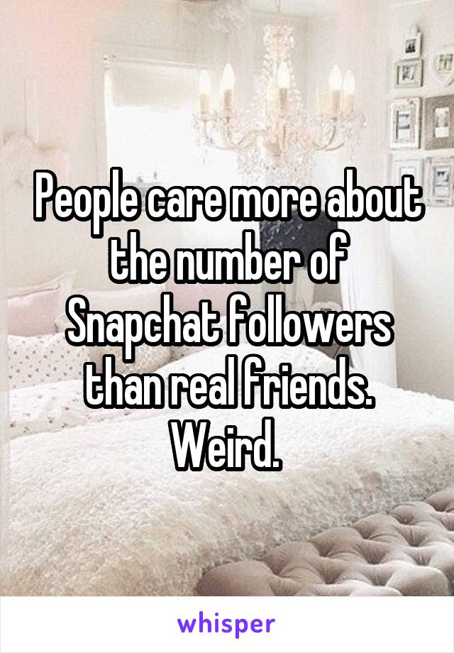 People care more about the number of Snapchat followers than real friends. Weird.