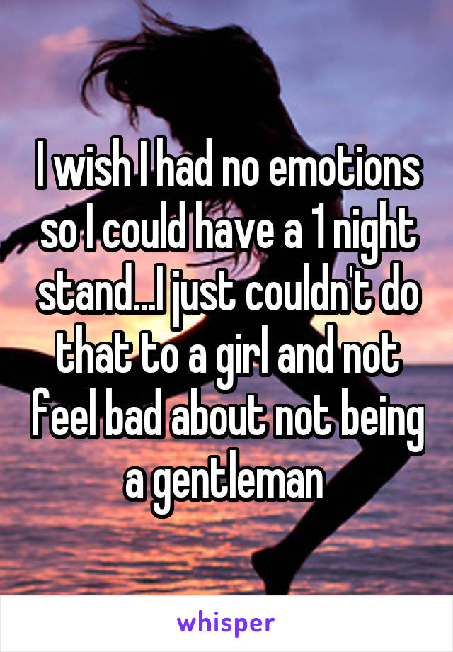 I wish I had no emotions so I could have a 1 night stand...I just couldn't do that to a girl and not feel bad about not being a gentleman