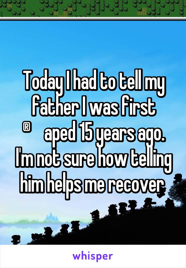 Today I had to tell my father I was first ®aped 15 years ago. I'm not sure how telling him helps me recover