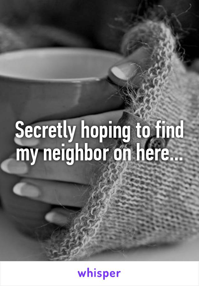 Secretly hoping to find my neighbor on here...
