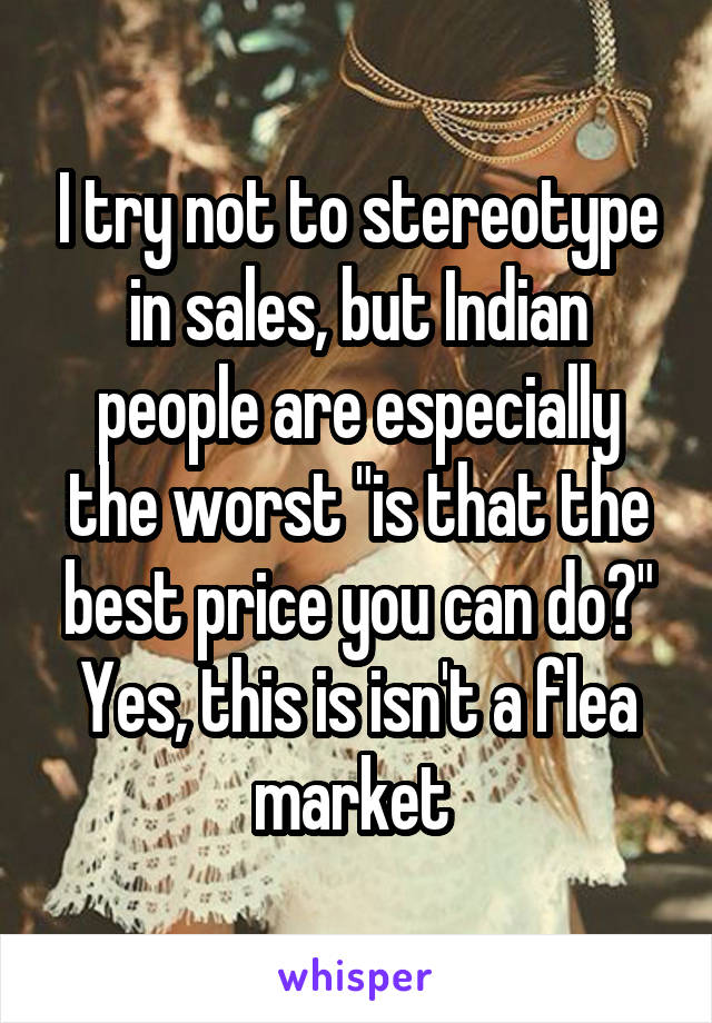 """I try not to stereotype in sales, but Indian people are especially the worst """"is that the best price you can do?"""" Yes, this is isn't a flea market"""