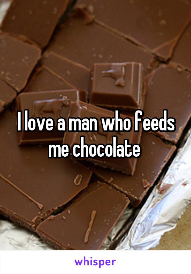 I love a man who feeds me chocolate