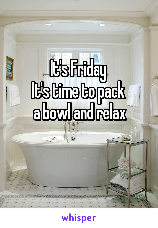 It's Friday  It's time to pack  a bowl and relax