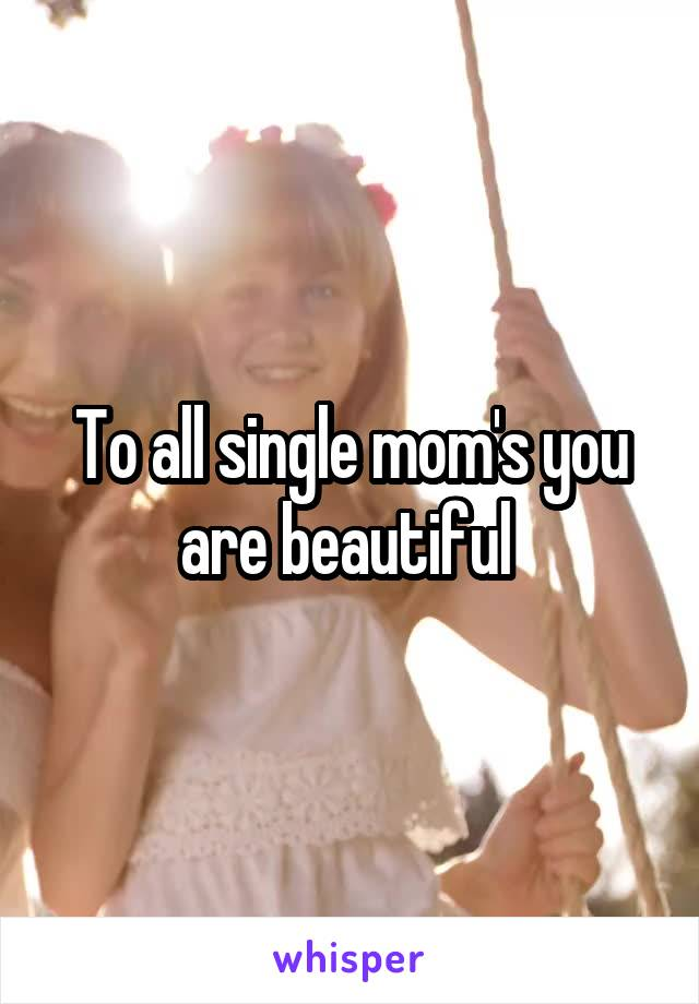 To all single mom's you are beautiful