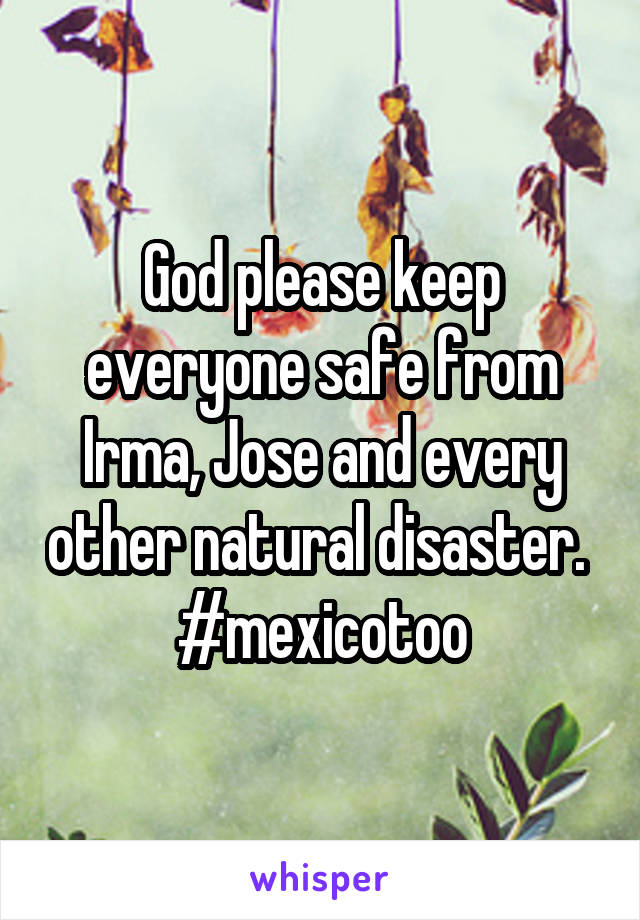 God please keep everyone safe from Irma, Jose and every other natural disaster.  #mexicotoo