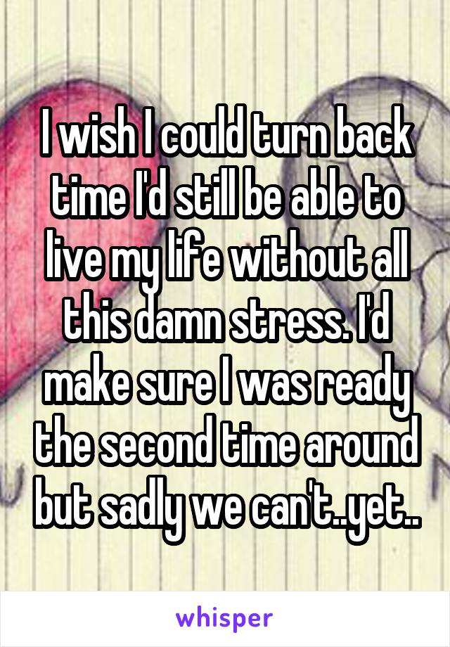 I wish I could turn back time I'd still be able to live my life without all this damn stress. I'd make sure I was ready the second time around but sadly we can't..yet..