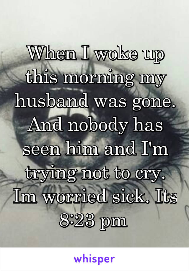 When I woke up this morning my husband was gone. And nobody has seen him and I'm trying not to cry. Im worried sick. Its 8:23 pm