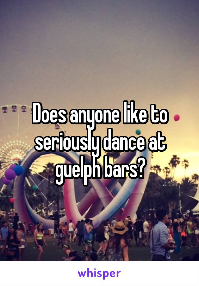 Does anyone like to seriously dance at guelph bars?