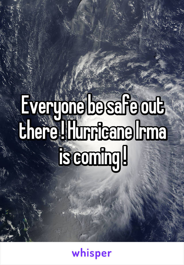Everyone be safe out there ! Hurricane Irma is coming !