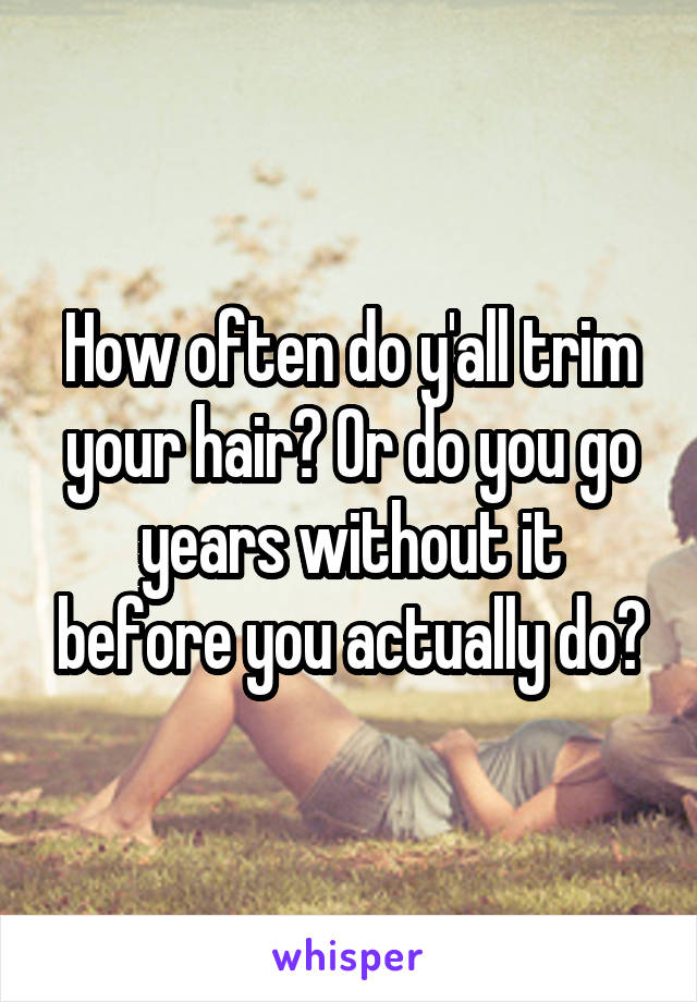 How often do y'all trim your hair? Or do you go years without it before you actually do?