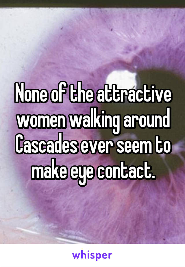 None of the attractive women walking around Cascades ever seem to make eye contact.