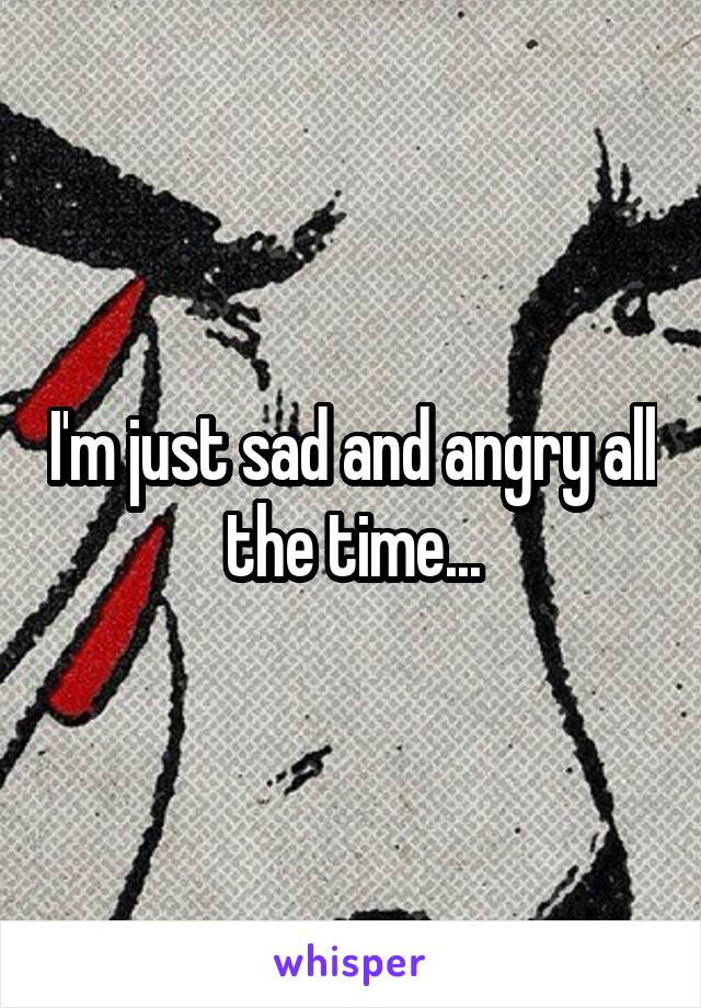 I'm just sad and angry all the time...